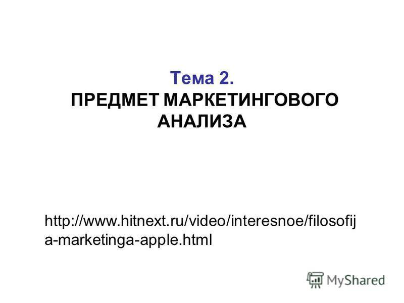 Тема 2. ПРЕДМЕТ МАРКЕТИНГОВОГО АНАЛИЗА http://www.hitnext.ru/video/interesnoe/filosofij a-marketinga-apple.html