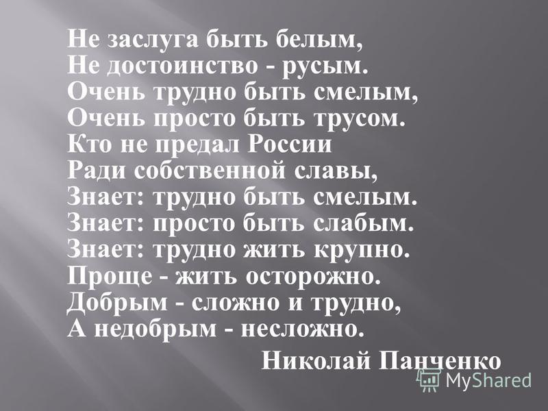Не заслуга быть белым, Не достоинство - русым. Очень трудно быть смелым, Очень просто быть трусом. Кто не предал России Ради собственой славы, Знает : трудно быть смелым. Знает : просто быть слабым. Знает : трудно жить крупно. Проще - жить осторожно.