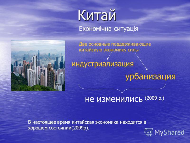 Китай Економічна ситуація Две основные поддерживающие китайскую экономику силы индустриализация урбанизация не изменились В настоящее время китайская экономика находится в хорошем состоянии(2009р). (2009 р.)