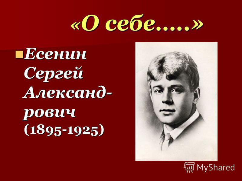 « О себе…..» « О себе…..» Есенин Сергей Александ- рович (1895-1925) Есенин Сергей Александ- рович (1895-1925)