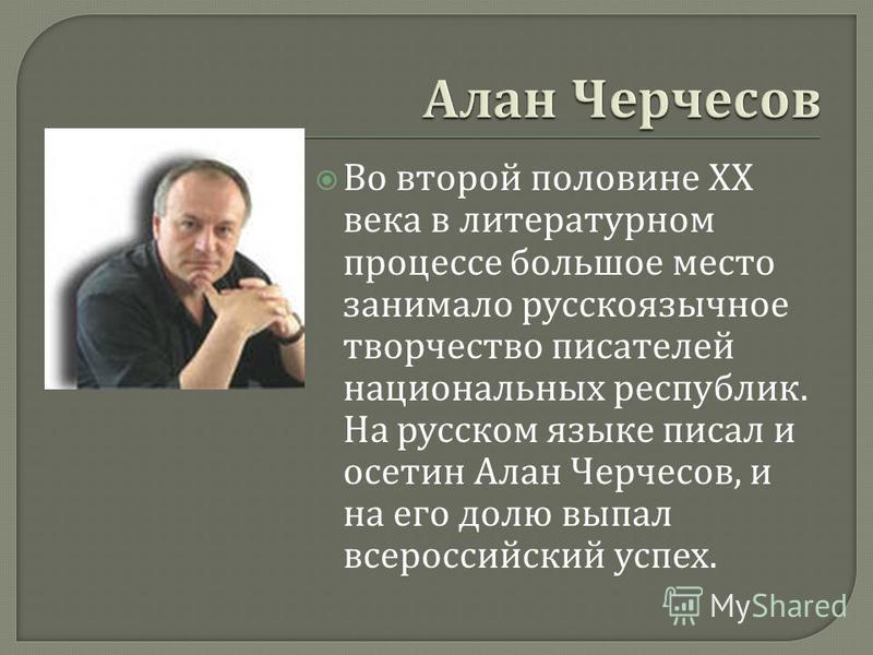 Во второй половине XX века в литературном процессе большое место занимало русскоязычное творчество писателей национальных республик. На русском языке писал и осетин Алан Черчесов, и на его долю выпал всероссийский успех.