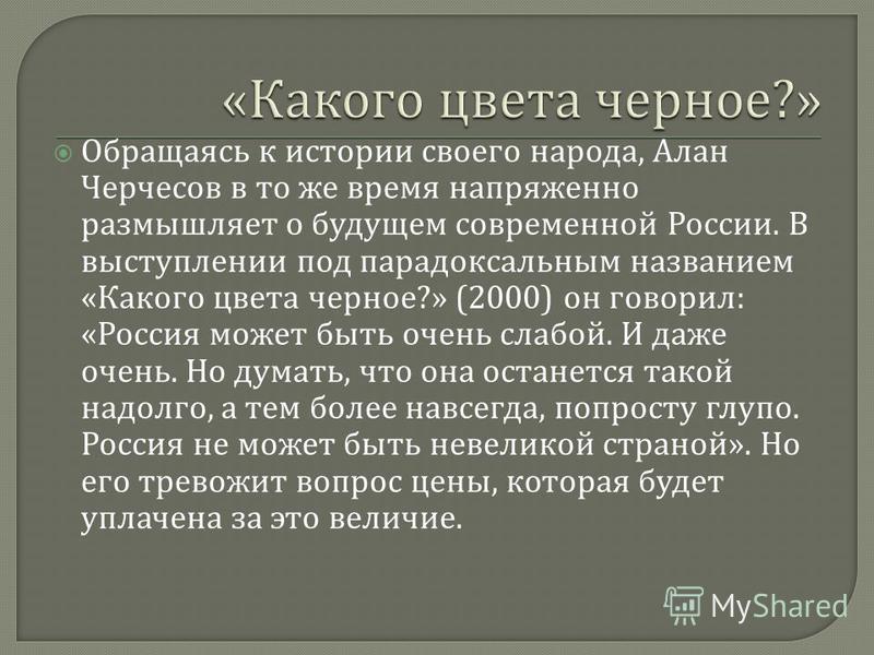 Обращаясь к истории своего народа, Алан Черчесов в то же время напряженно размышляет о будущем современной России. В выступлении под парадоксальным названием « Какого цвета черное ?» (2000) он говорил : « Россия может быть очень слабой. И даже очень.