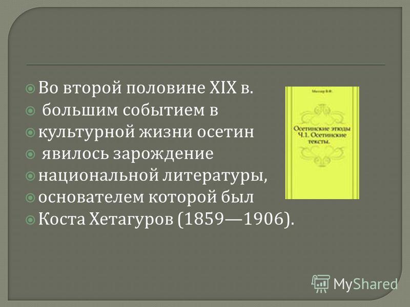 Во второй половине XIX в. большим событием в культурной жизни осетин явилось зарождение национальной литературы, основателем которой был Коста Хетагуров (18591906).