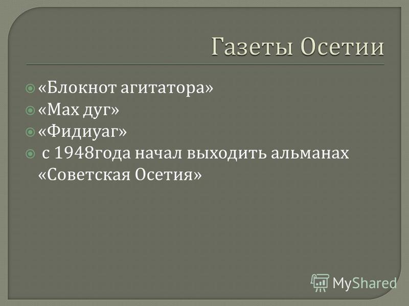 « Блокнот агитатора » « Мах дуг » « Фидиуаг » с 1948 года начал выходить альманах « Советская Осетия »