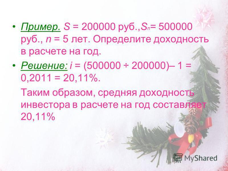 Пример. S = 200000 руб.,S n = 500000 руб., n = 5 лет. Определите доходность в расчете на год. Решение: i = (500000 ÷ 200000)– 1 = 0,2011 = 20,11%. Таким образом, средняя доходность инвестора в расчете на год составляет 20,11%
