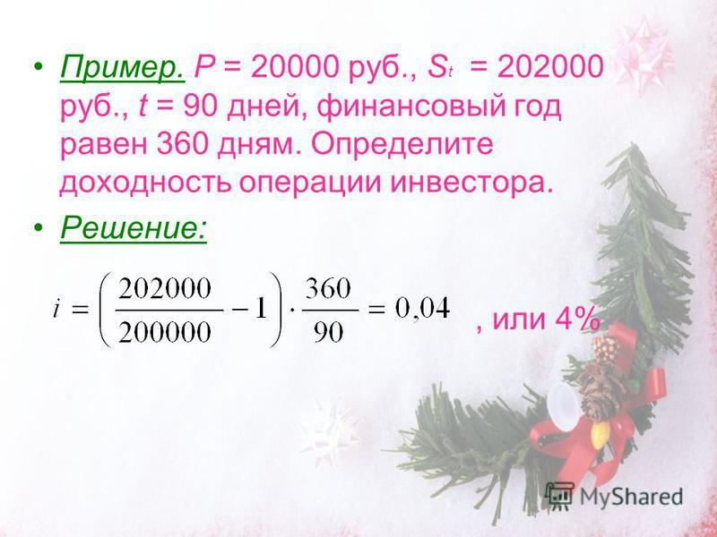 Пример. P = 20000 руб., S t = 202000 руб., t = 90 дней, финансовый год равен 360 дням. Определите доходность операции инвестора. Решение:, или 4%