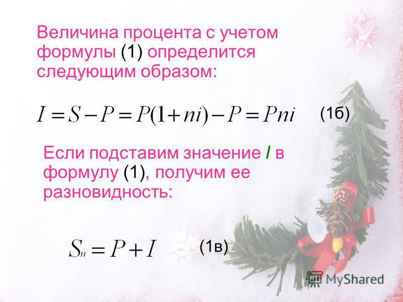 Величина процента с учетом формулы (1) определится следующим образом: Если подставим значение I в формулу (1), получим ее разновидность: (1 в) (1 б)