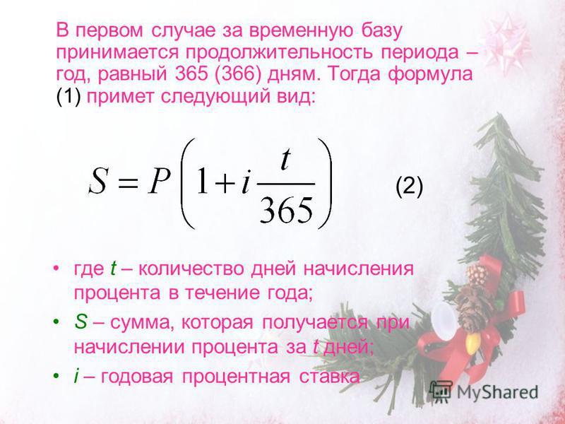 В первом случае за временную базу принимается продолжительность периода – год, равный 365 (366) дням. Тогда формула (1) примет следующий вид: где t – количество дней начисления процента в течение года; S – сумма, которая получается при начислении про