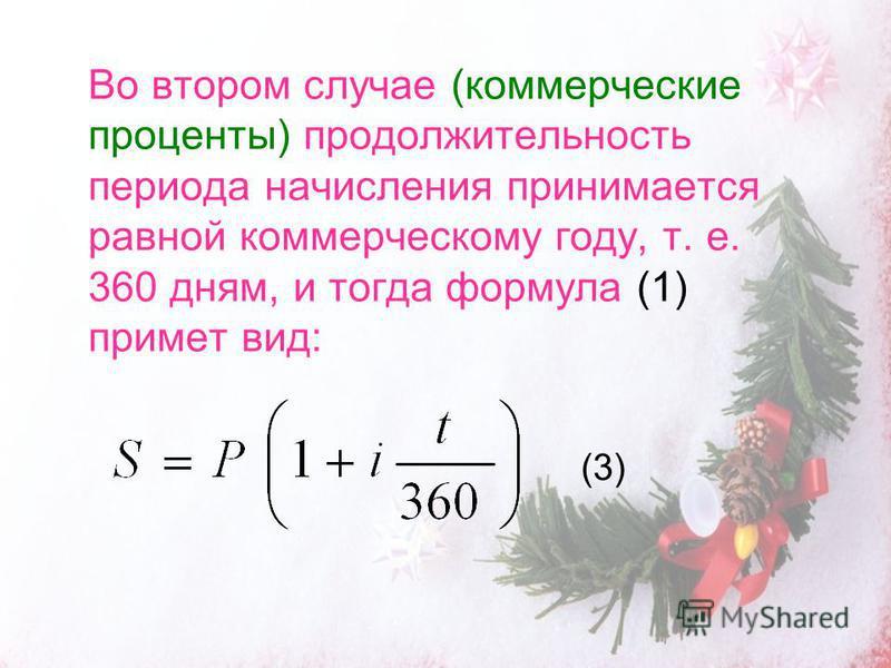 Во втором случае (коммерческие проценты) продолжительность периода начисления принимается равной коммерческому году, т. е. 360 дням, и тогда формула (1) примет вид: (3)