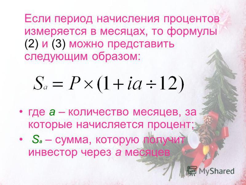 Если период начисления процентов измеряется в месяцах, то формулы (2) и (3) можно представить следующим образом: где a – количество месяцев, за которые начисляется процент; S а – сумма, которую получит инвестор через а месяцев