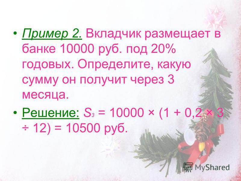 Пример 2. Вкладчик размещает в банке 10000 руб. под 20% годовых. Определите, какую сумму он получит через 3 месяца. Решение: S 3 = 10000 × (1 + 0,2 × 3 ÷ 12) = 10500 руб.