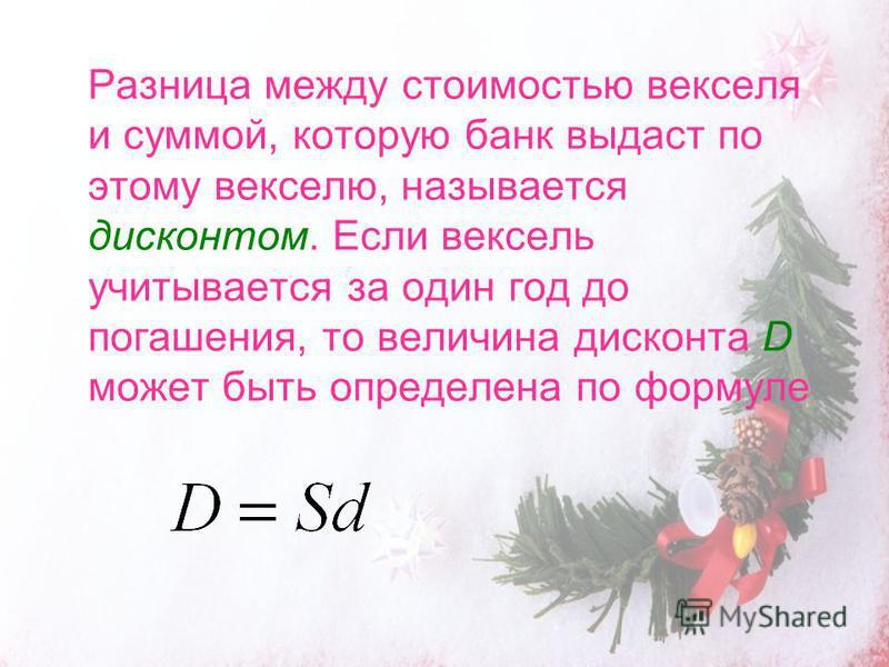 Разница между стоимостью векселя и суммой, которую банк выдаст по этому векселю, называется дисконтом. Если вексель учитывается за один год до погашения, то величина дисконта D может быть определена по формуле