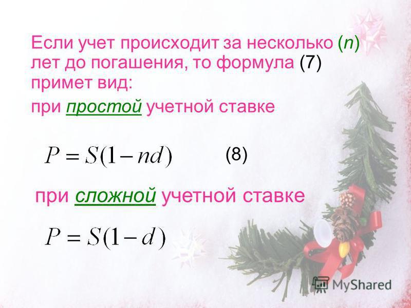 Если учет происходит за несколько (n) лет до погашения, то формула (7) примет вид: при простой учетной ставке (8) при сложной учетной ставке