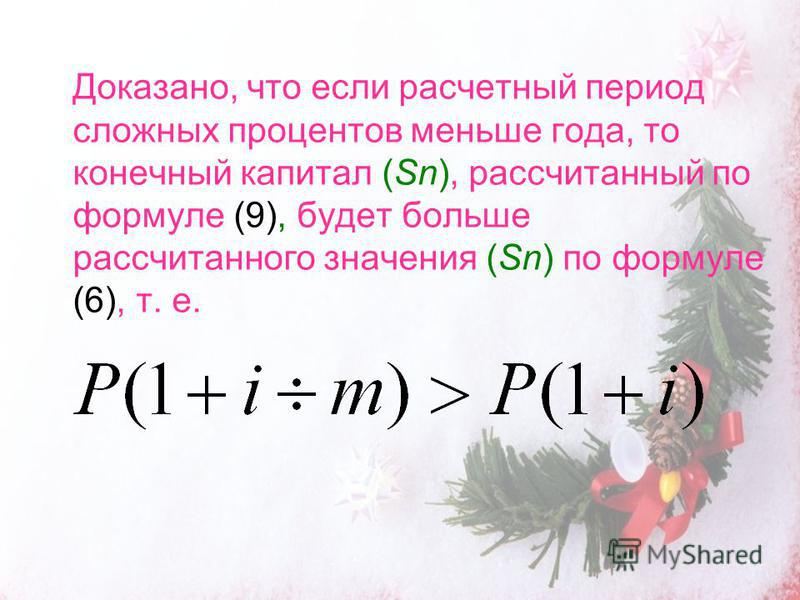 Доказано, что если расчетный период сложных процентов меньше года, то конечный капитал (Sn), рассчитанный по формуле (9), будет больше рассчитанного значения (Sn) по формуле (6), т. е.