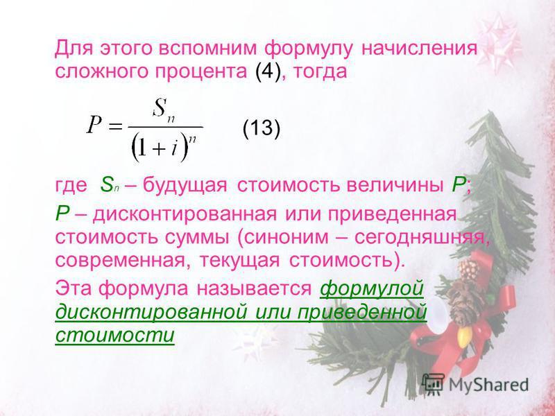 Для этого вспомним формулу начисления сложного процента (4), тогда (13) где S n – будущая стоимость величины Р; P – дисконтированная или приведенная стоимость суммы (синоним – сегодняшняя, современная, текущая стоимость). Эта формула называется форму