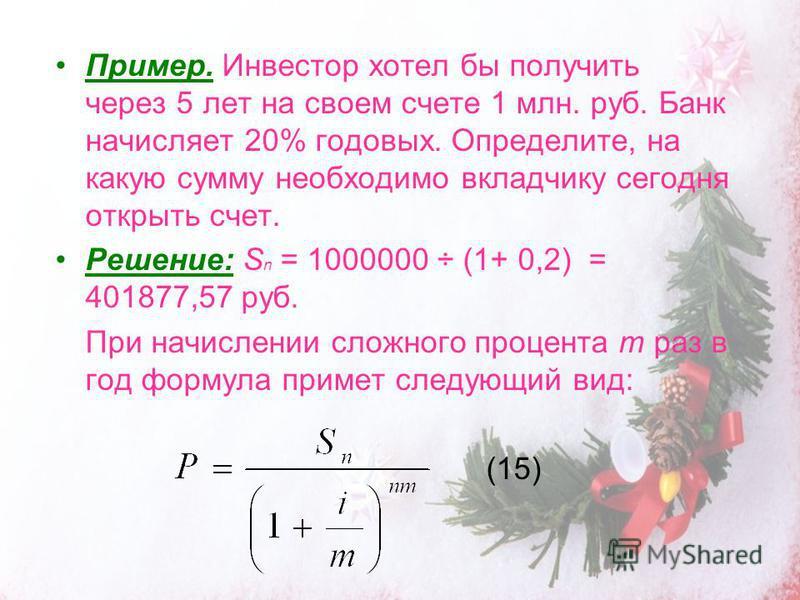 Пример. Инвестор хотел бы получить через 5 лет на своем счете 1 млн. руб. Банк начисляет 20% годовых. Определите, на какую сумму необходимо вкладчику сегодня открыть счет. Решение: S n = 1000000 ÷ (1+ 0,2) = 401877,57 руб. При начислении сложного про