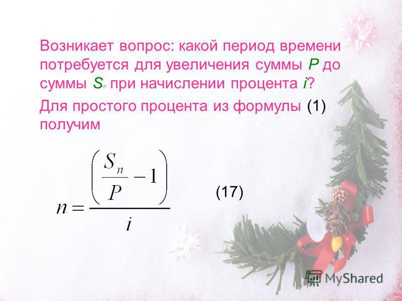 Возникает вопрос: какой период времени потребуется для увеличения суммы P до суммы S n при начислении процента i? Для простого процента из формулы (1) получим (17)
