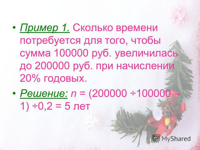 Пример 1. Сколько времени потребуется для того, чтобы сумма 100000 руб. увеличилась до 200000 руб. при начислении 20% годовых. Решение: n = (200000 ÷100000 – 1) ÷0,2 = 5 лет