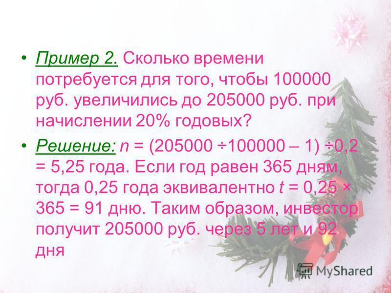 Пример 2. Сколько времени потребуется для того, чтобы 100000 руб. увеличились до 205000 руб. при начислении 20% годовых? Решение: n = (205000 ÷100000 – 1) ÷0,2 = 5,25 года. Если год равен 365 дням, тогда 0,25 года эквивалентно t = 0,25 × 365 = 91 дню