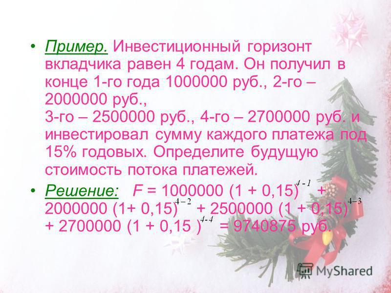 Пример. Инвестиционный горизонт вкладчика равен 4 годам. Он получил в конце 1-го года 1000000 руб., 2-го – 2000000 руб., 3-го – 2500000 руб., 4-го – 2700000 руб. и инвестировал сумму каждого платежа под 15% годовых. Определите будущую стоимость поток