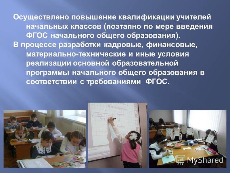 Осуществлено повышение квалификации учителей начальных классов (поэтапно по мере введения ФГОС начального общего образования). В процессе разработки кадровые, финансовые, материально-технические и иные условия реализации основной образовательной прог
