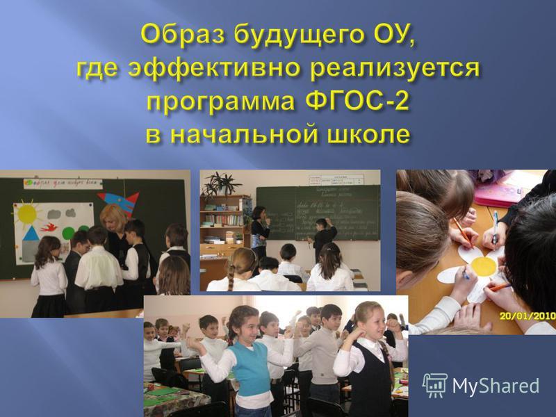 Образ будущего ОУ, где эффективно реализуется программа ФГОС -2 в начальной школе