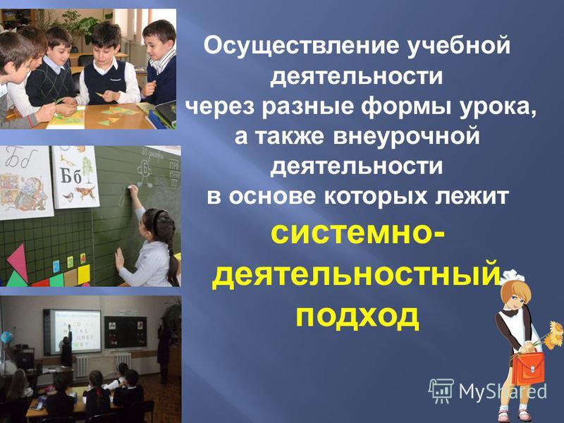 Осуществление учебной деятельности через разные формы урока, а также внеурочной деятельности в основе которых лежит системно- деятельностный подход