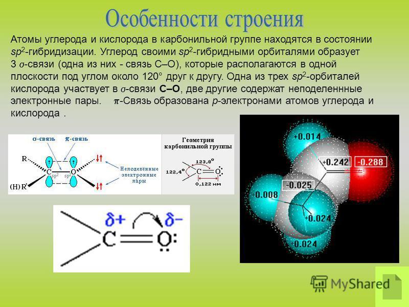 Атомы углерода и кислорода в карбонильной группе находятся в состоянии sp 2 -гибридизации. Углерод своими sp 2 -гибридными орбиталями образует 3 -связи (одна из них - связь С–О), которые располагаются в одной плоскости под углом около 120° друг к дру