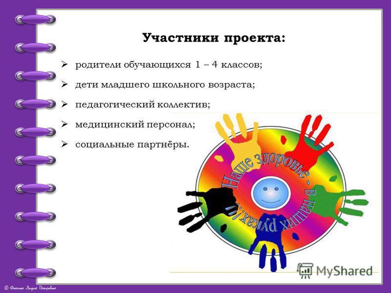© Фокина Лидия Петровна Участники проекта: родители обучающихся 1 – 4 классов; дети младшего школьного возраста; педагогический коллектив; медицинский персонал; социальные партнёры.