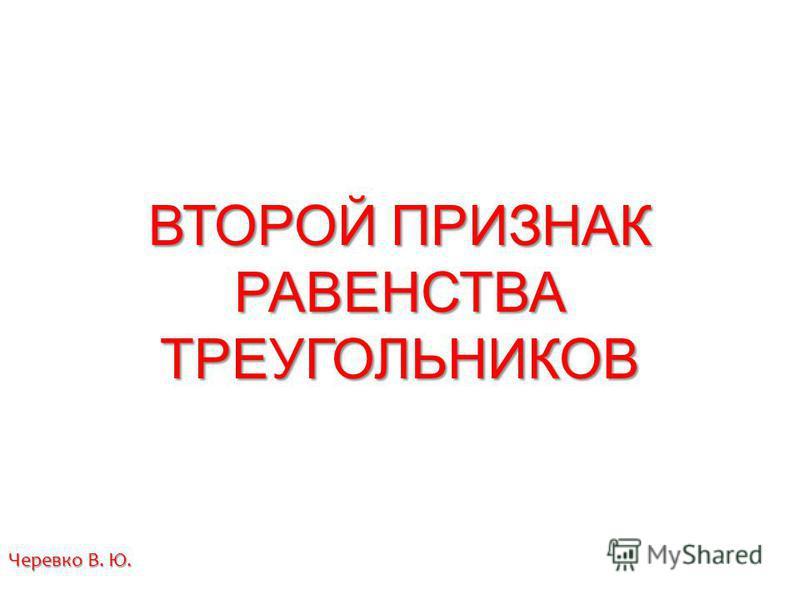 ВТОРОЙ ПРИЗНАК РАВЕНСТВА ТРЕУГОЛЬНИКОВ Черевко В. Ю.