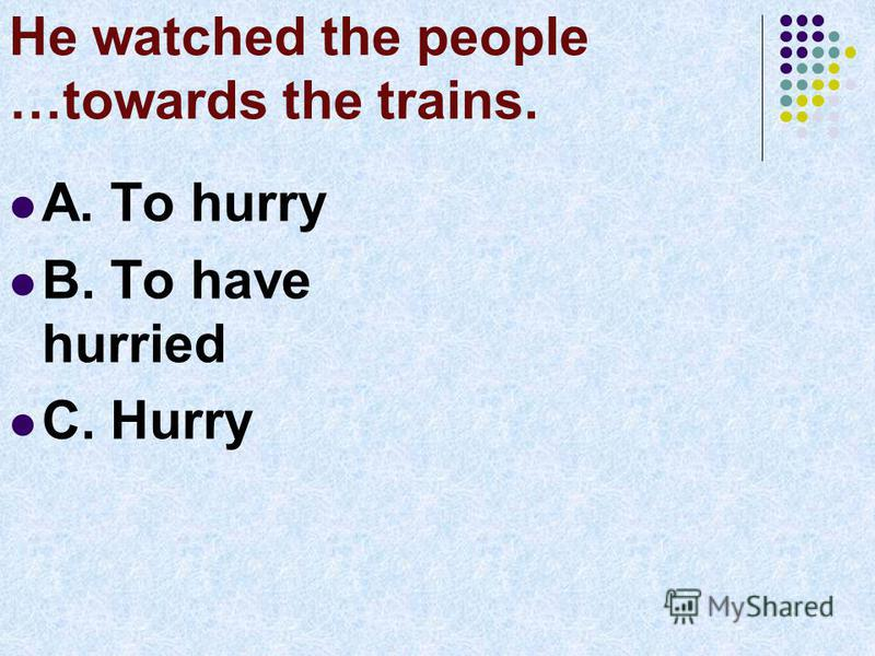 He watched the people …towards the trains. A. To hurry B. To have hurried C. Hurry
