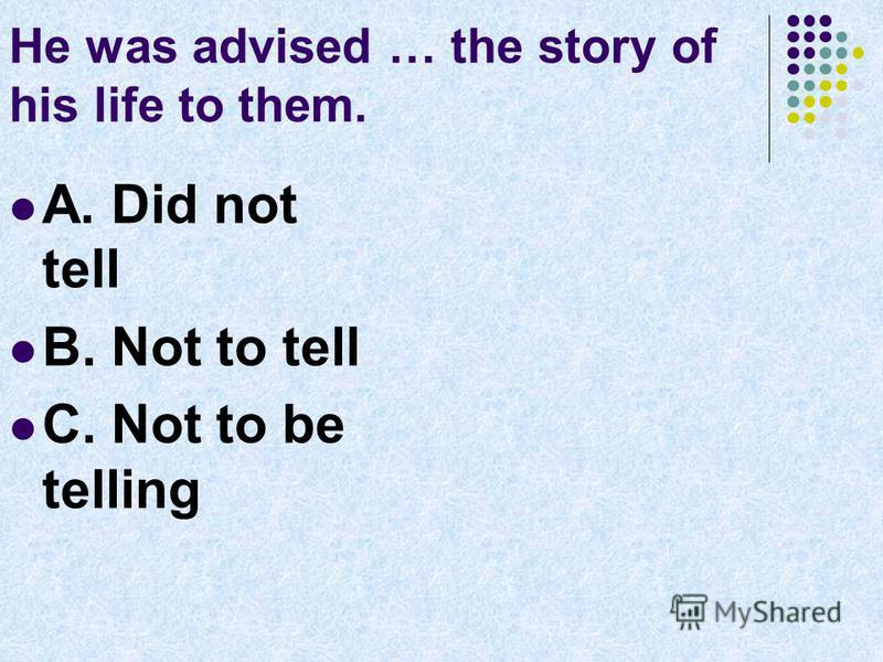He was advised … the story of his life to them. A. Did not tell B. Not to tell C. Not to be telling