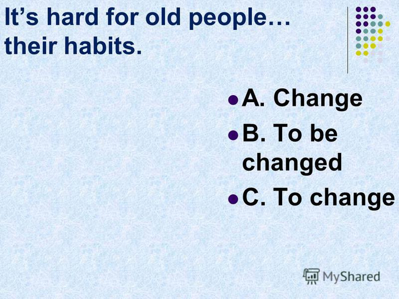 Its hard for old people… their habits. A. Change B. To be changed C. To change