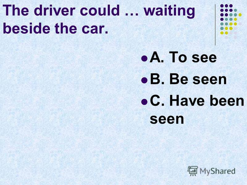 The driver could … waiting beside the car. A. To see B. Be seen C. Have been seen