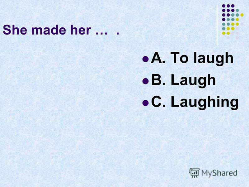 She made her …. A. To laugh B. Laugh C. Laughing