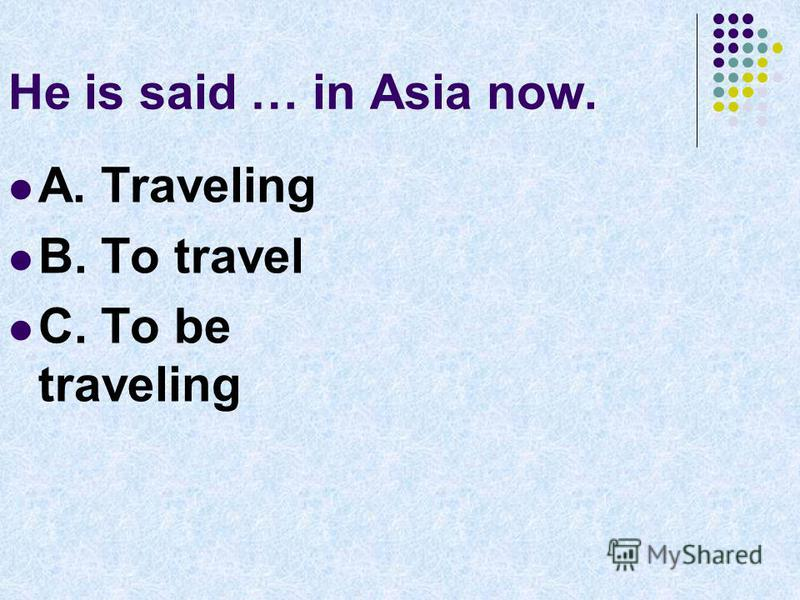 He is said … in Asia now. A. Traveling B. To travel C. To be traveling
