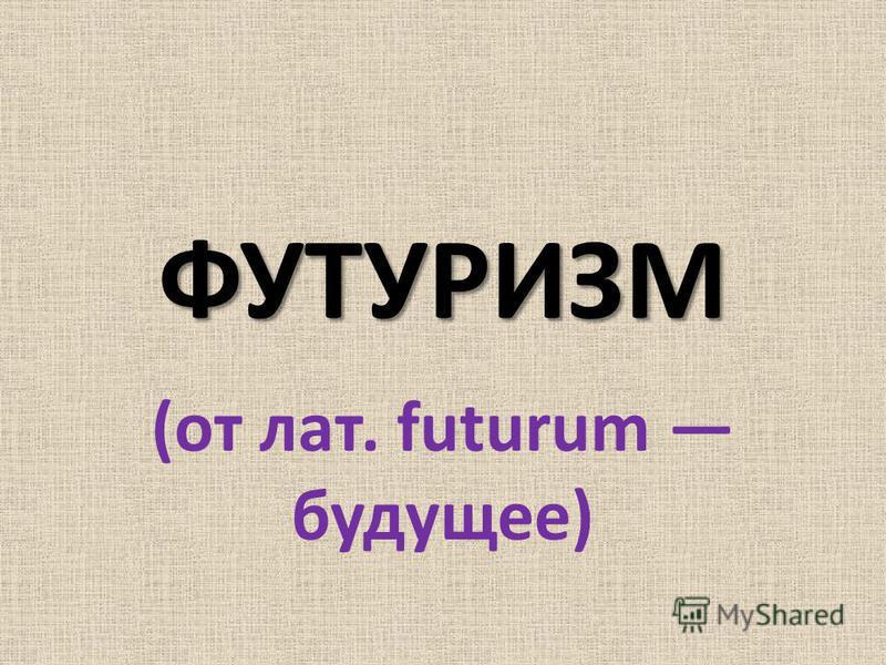 ФУТУРИЗМ (от лат. futurum будущее)