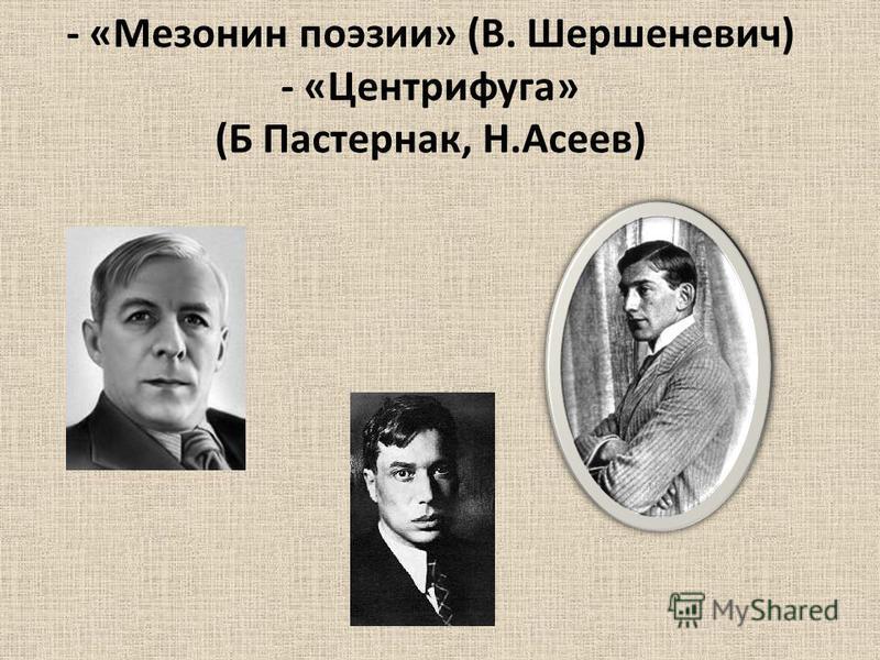 - «Мезонин поизии» (В. Шершеневич) - «Центрифуга» (Б Пастернак, Н.Асеев)