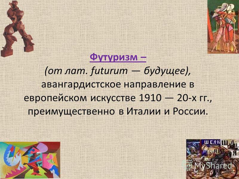 Футуризм – (от лат. futurum будущее), авангардистское направление в европейском искусстве 1910 20-х гг., преимущественно в Италии и России.