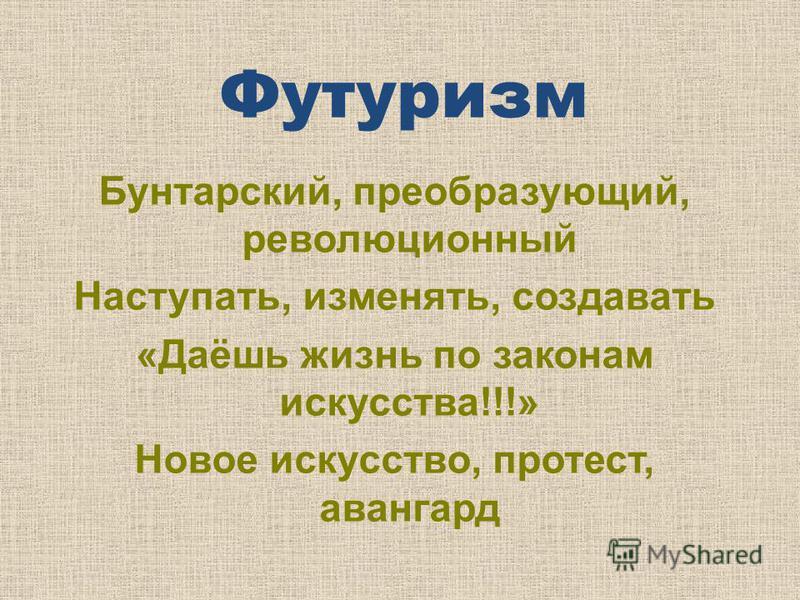 Футуризм Бунтарский, преобразующий, революционный Наступать, изменять, создавать «Даёшь жизнь по законам искусства!!!» Новое искусство, протест, авангард