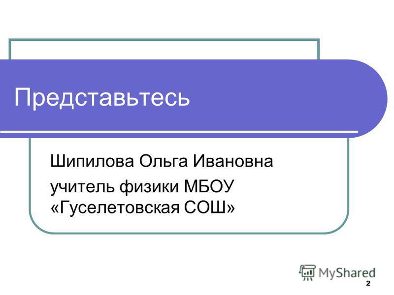 2 Создайте план Представьтесь Шипилова Ольга Ивановна учитель физики МБОУ «Гуселетовская СОШ»