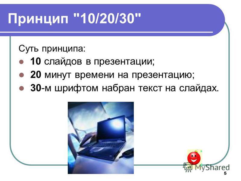 5 Принцип 10/20/30 Суть принципа: 10 слайдов в презентации; 20 минут времени на презентацию; 30-м шрифтом набран текст на слайдах.