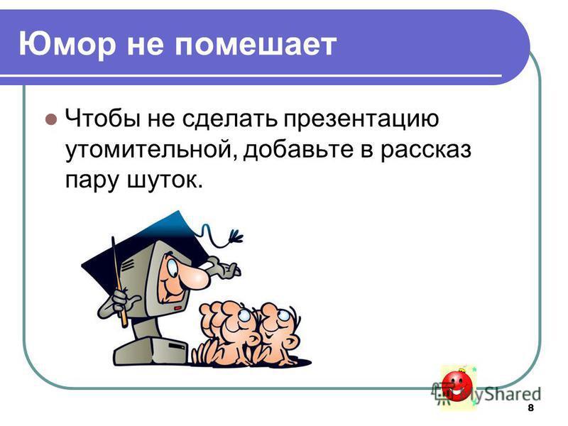 8 Юмор не помешает Чтобы не сделать презентацию утомительной, добавьте в рассказ пару шуток.