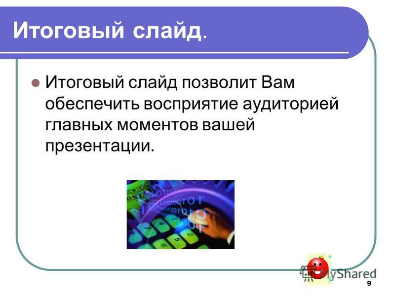 9 Итоговый слайд. Итоговый слайд позволит Вам обеспечить восприятие аудиторией главных моментов вашей презентации.
