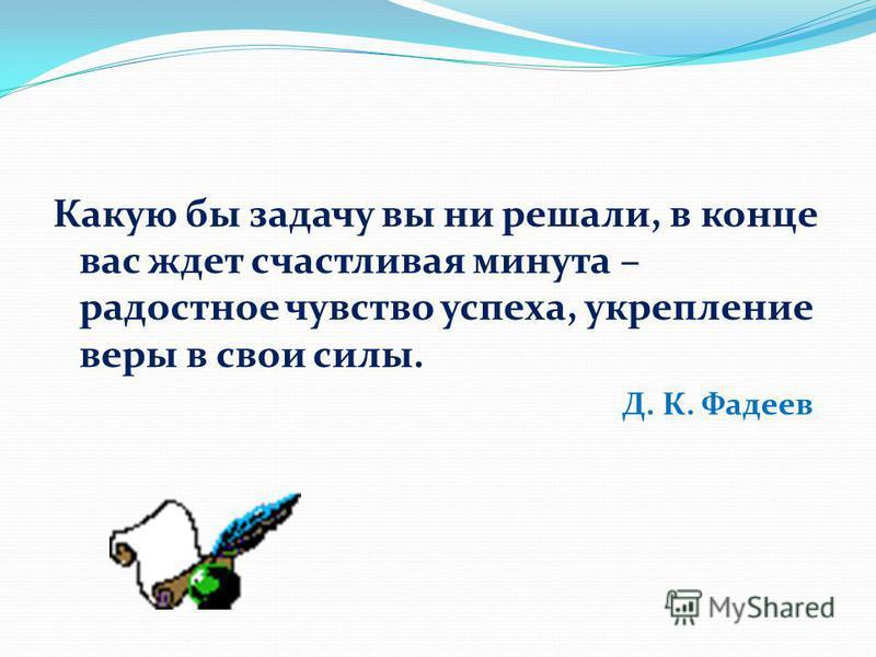 Какую бы задачу вы ни решали, в конце вас ждет счастливая минута – радостное чувство успеха, укрепление веры в свои силы. Д. К. Фадеев