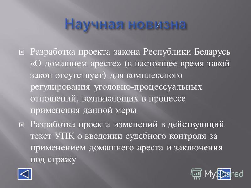 Разработка проекта закона Республики Беларусь « О домашнем аресте » ( в настоящее время такой закон отсутствует ) для комплексного регулирования уголовно - процессуальных отношений, возникающих в процессе применения данной меры Разработка проекта изм