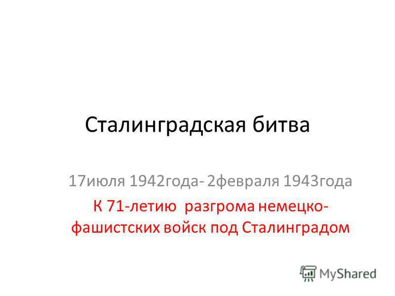 Сталинградская битва 17 июля 1942 года- 2 февраля 1943 года К 71-летию разгрома немецко- фашистских войск под Сталинградом