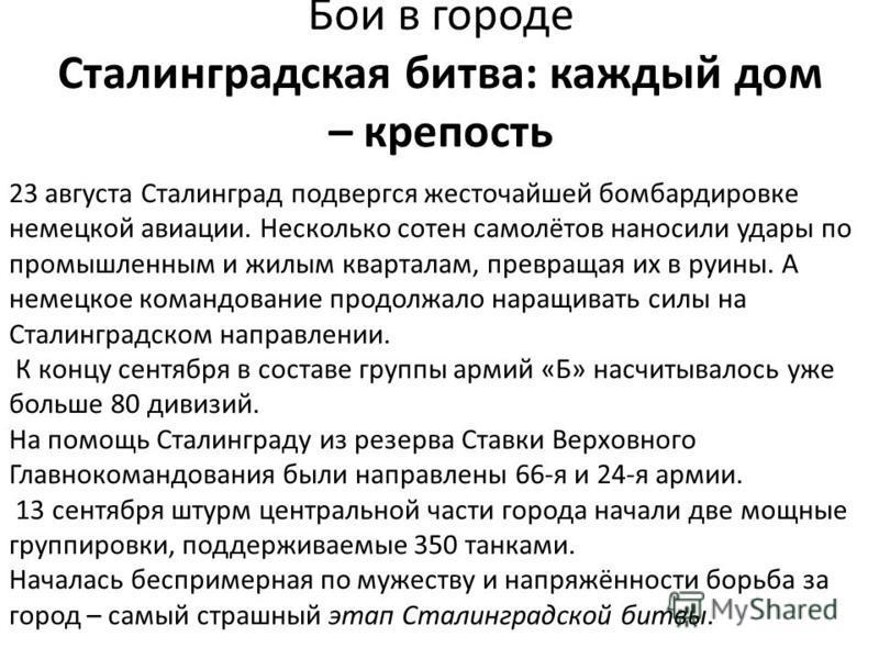 Бои в городе Сталинградская битва: каждый дом – крепость 23 августа Сталинград подвергся жесточайшей бомбардировке немецкой авиации. Несколько сотен самолётов наносили удары по промышленным и жилым кварталам, превращая их в руины. А немецкое командов