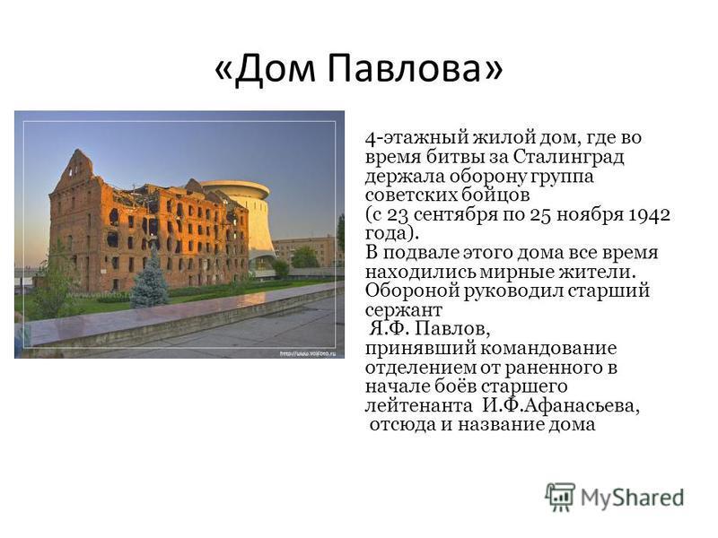 «Дом Павлова» 4-этажный жилой дом, где во время битвы за Сталинград держала оборону группа советских бойцов (с 23 сентября по 25 ноября 1942 года). В подвале этого дома все время находились мирные жители. Обороной руководил старший сержант Я.Ф. Павло
