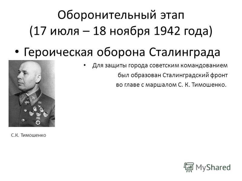 Оборонительный этап (17 июля – 18 ноября 1942 года) Героическая оборона Сталинграда Для защиты города советским командованием был образован Сталинградский фронт во главе с маршалом С. К. Тимошенко. С.К. Тимошенко